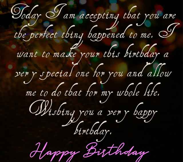 Today I am accepting that you are the perfect thing happened to me.  I want to make your this birthday a very special one for you and allow me to do that for my whole life. Wishing you a very happy birthday.