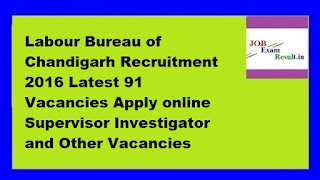 Labour Bureau of Chandigarh Recruitment 2016 Latest 91 Vacancies Apply online Supervisor Investigator and Other Vacancies