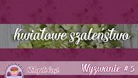 http://sklepikgosi.blogspot.com/2017/02/wyzwanie-5-kwiatowe-szalenstwo.html