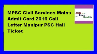 MPSC Civil Services Mains Admit Card 2016 Call Letter Manipur PSC Hall Ticket