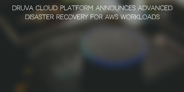 Druva Cloud Platform announces Advanced Disaster Recovery for AWS Workloads