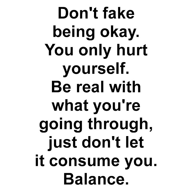 Don´t fake being okay. You only hurt yourself. Be real with what you´re going through, just don´t let it consume you. Balance.