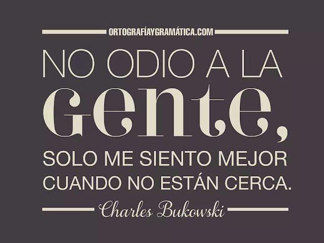 """""""no odio a la gente, sólo me siento mejor cuando no está cerca."""" Charles Bukowski"""