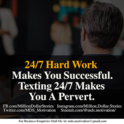 24/7 HARD WORK MAKES YOU SUCCESSFUL. TEXTING 24/7 MAKES YOU A PERVERT.