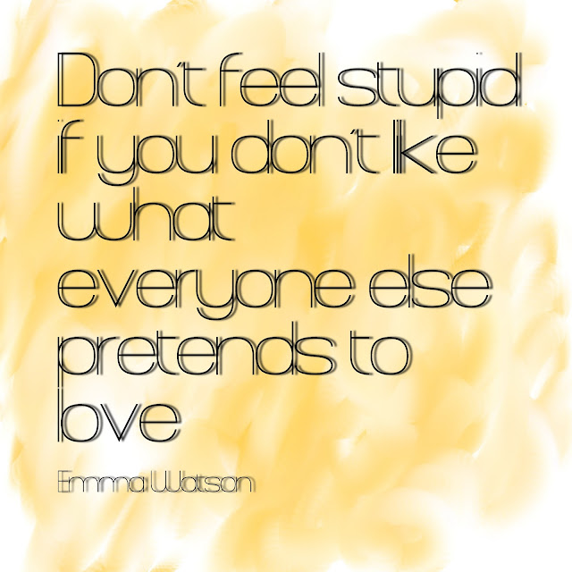 Don´t feel stupid if you don´t like what everyone else pretends to love. - Emma Watson