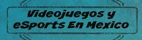 Videojuegos y eSports En Mexico
