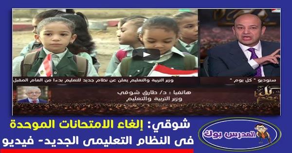شوقي: إلغاء الامتحانات الموحدة  فى النظام التعليمى الجديد- فيديو