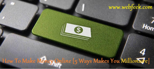 How To Make Money Online Free And Fast [5 Ways Can Make You Millionaire] | Webfeek - A Web Of Tricks