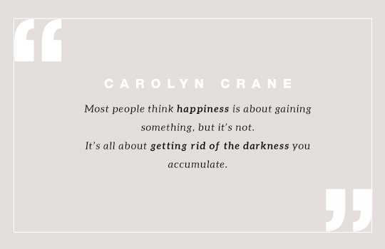 Most people think happiness is about gaining something, but it's not. It's all about getting rid of the darkness you accumulate. Quote by  Carolyn Crane