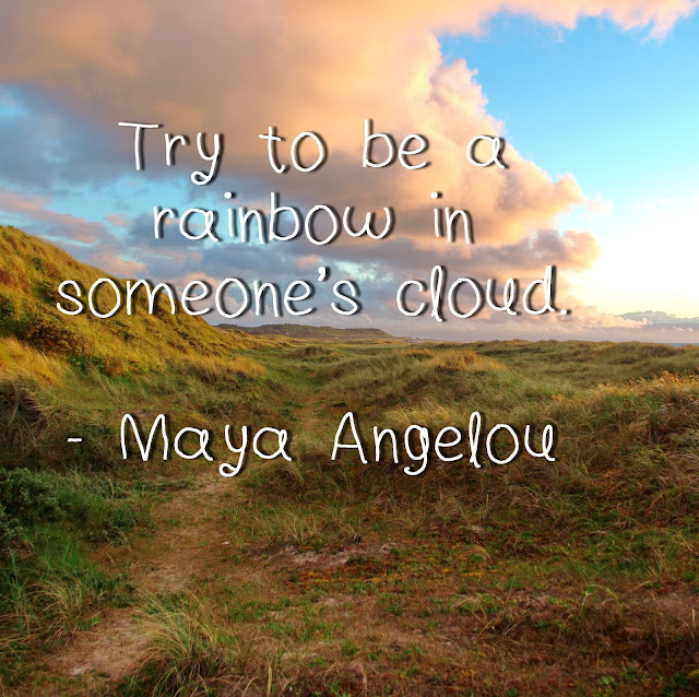 Try to be a rainbow in someone´s cloud. - Maya Angelou