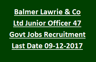 Balmer Lawrie & Co Ltd Junior Officer 47 Govt Jobs Recruitment Notification Last Date 09-12-2017