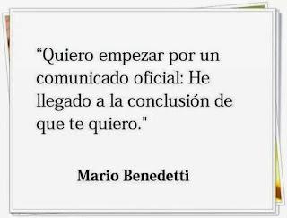"""""""Quiero empezar por un comunicado oficial: He llegado a la conclusión de que te quiero."""" Mario Benedetti"""