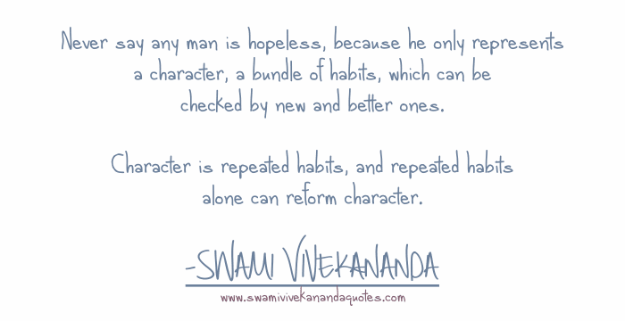 Swami Vivekananda quote: Never say any man is hopeless, because he only represents a character, a bundle of habits, which can be checked by new and better ones. Character is repeated habits, and repeated habits alone can reform character.
