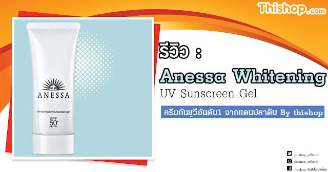 รีวิว : Anessa Whitening UV Sunscreen Gel ครีมกันยูวีอันดับ1 จากแดนปลาดิบ