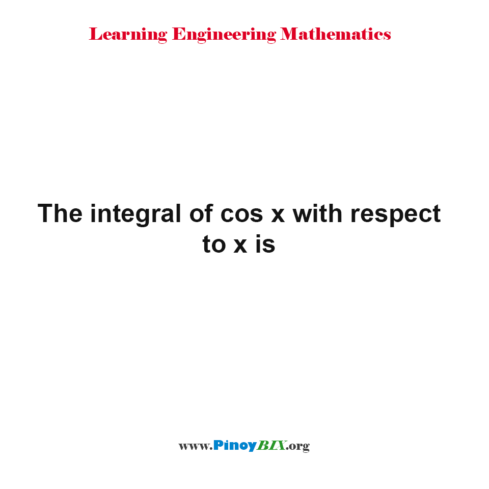 The integral of cos x with respect to x is