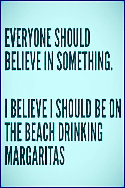 Everyone Should Believe in Something. I Believe I Should Be On The Beach Drinking Margaritas. #Funny #Quote #Relatable #Beach #Margaritas