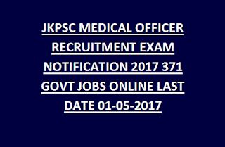 JKPSC MEDICAL OFFICER RECRUITMENT EXAM NOTIFICATION 2017 371 GOVT JOBS ONLINE LAST DATE 01-05-2017