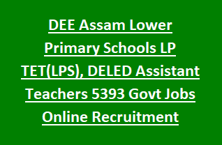 DEE Assam Lower Primary Schools LP TET(LPS), DELED Assistant Teachers 5393 Govt Jobs Online Recruitment Notification 2018