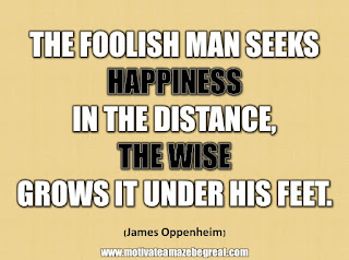 "33 Happiness Quotes To Inspire Your Day: ""The foolish man seeks happiness in the distance, the wise grows it under his feet."" - James Oppenheim"