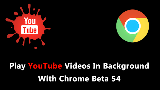 Chrome Beta 54- The App That Lets You Play Youtube Videos In Background