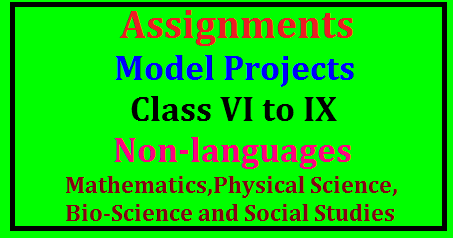 Assignments & Projects for Class VI to IX- Non-languages (Mathematics, Physical Science, Bio Science and Social Studies) Mathematics Model Projects and Assignments for 6th, 7th , 8th and 9th Classes | Physical Science Model Projects and Assignments for 6th, 7th , 8th and 9th Classes | Bio- science Model Projects and Assignments for 6th, 7th , 8th and 9th Classes | Social Studies Model Projects and Assignments for 6th, 7th , 8th and 9th Classes | Model Projects and Assignments for high school level | Detailed Information for Projects and Assignments to be given for high school children | Model Projects to be given for high school children/2017/06/assignments-model-projects-for-class-vi-to-ixNon-languages-mathematics-physical-science-bio-science-social-studies.html