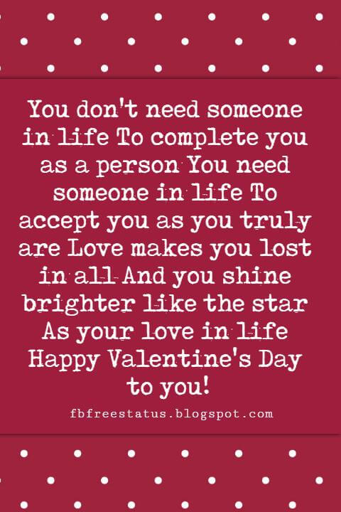 Valentines Day Sayings, You don't need someone in life To complete you as a person You need someone in life To accept you as you truly are Love makes you lost in all And you shine brighter like the star As your love in life Happy Valentine's Day to you!