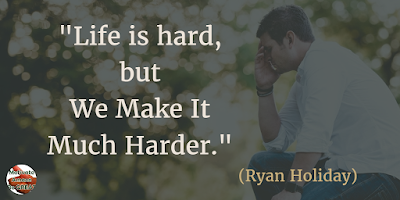 "71 Quotes About Life Being Hard But Getting Through It: ""Life is hard, but we make it much harder."" - Ryan Holiday"