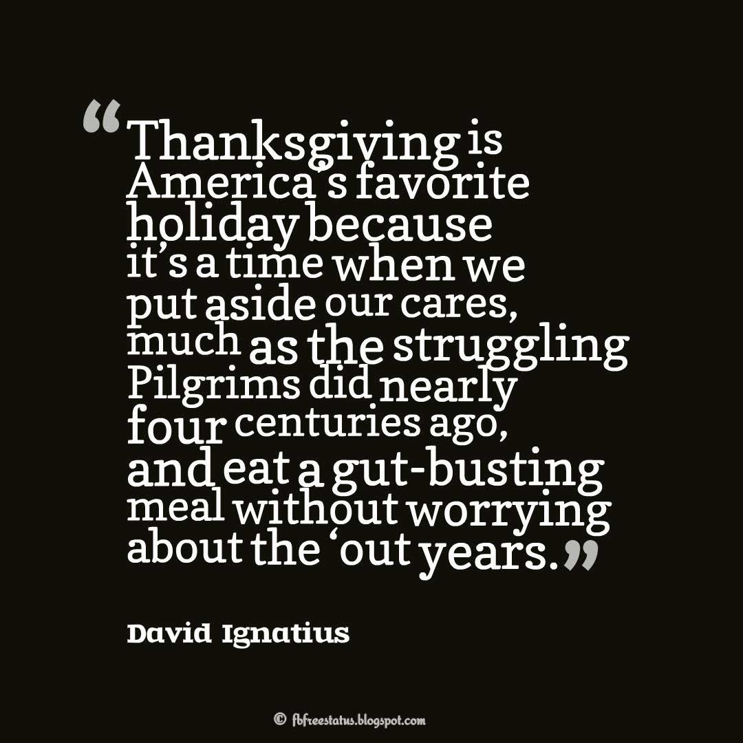 "Thanksgiving Quotes, ""Thanksgiving is America's favorite holiday because it's a time when we put aside our cares, much as the struggling Pilgrims did nearly four centuries ago, and eat a gut-busting meal without worrying about the 'out years.'"" – David Ignatius"