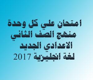امتحان علي كل وحدة من وحدات منهج اللغة الانجليزية للصف الثاني الاعدادي ترم اول 2017