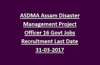 ASDMA Assam Disaster Management Project Officer 16 Govt Jobs Recruitment Last Date 31-03-2017