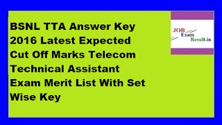 BSNL TTA Answer Key 2016 Latest Expected Cut Off Marks Telecom Technical Assistant Exam Merit List With Set Wise Key