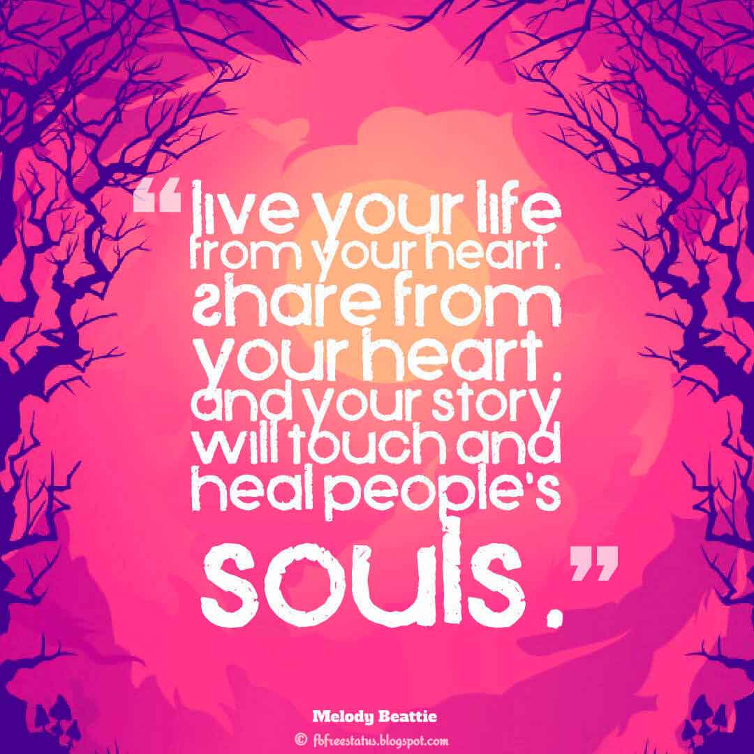 """Live your life from your heart. Share from your heart. And your story will touch and heal people's souls."" ― Melody Beattie"