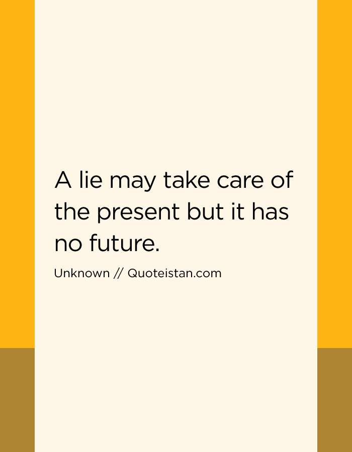 A lie may take care of the present but it has no future.