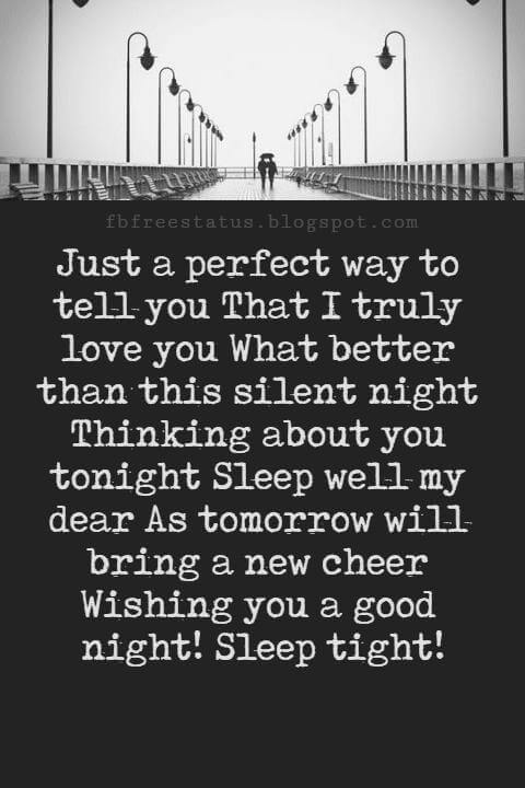 Good Night Poems for Her, Just a perfect way to tell you That I truly love you What better than this silent night Thinking about you tonight Sleep well my dear As tomorrow will bring a new cheer Wishing you a good night! Sleep tight!