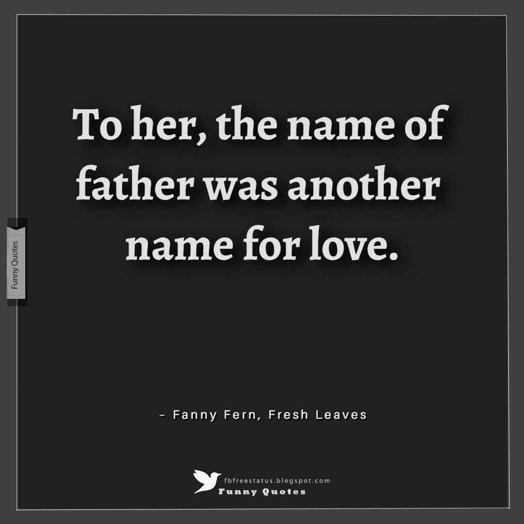 To her, the name of father was another name for love. ? Fanny Fern