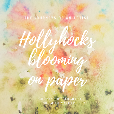 Title of Blog Post, Hollyhocks blooming on paper. The Journeys of an Artist.  Christy Sheeler Artist.  She Must Make Art.