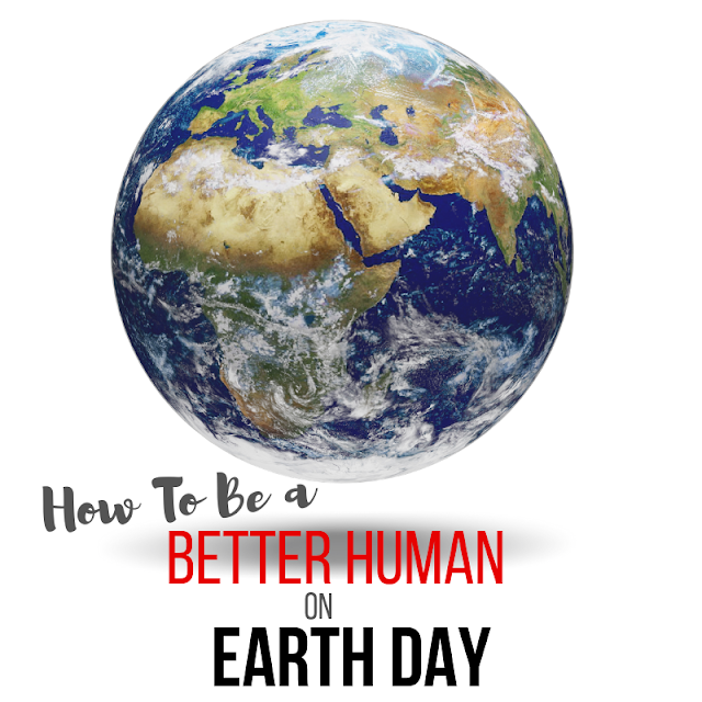 How To Be A Better Human on Earth Day