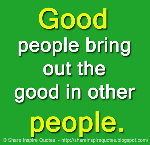 Good People Bring Out The Good In Other People Share Inspire
