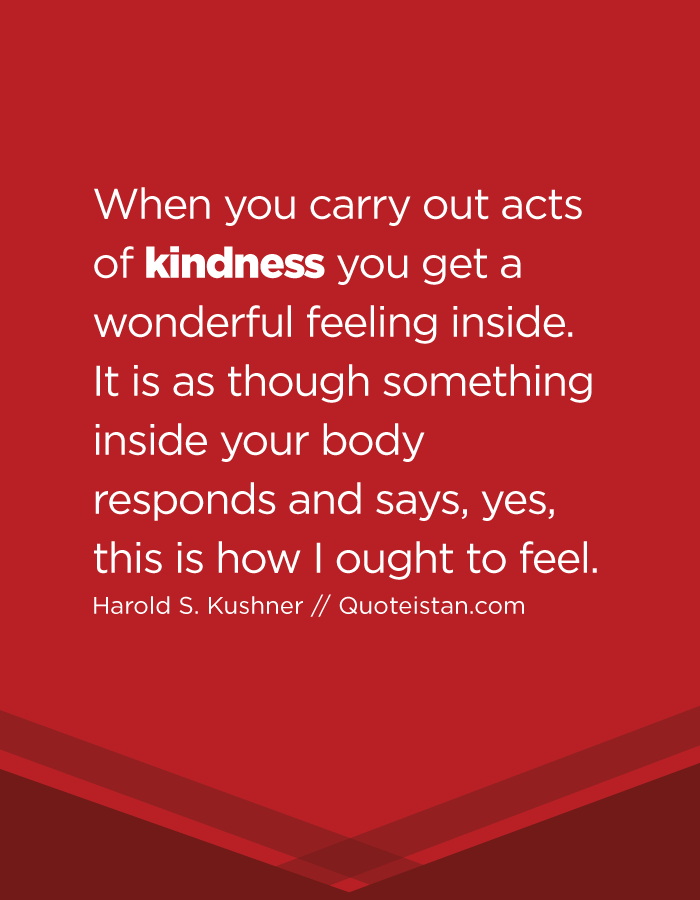 When you carry out acts of kindness you get a wonderful feeling inside. It is as though something inside your body responds and says, yes, this is how I ought to feel.