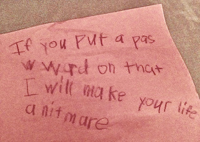 Note from kid if you put a pas word on that i will make your life a nitmare. marchmatron.com