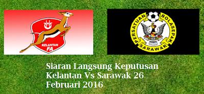 live streaming Keputusan Kelantan Vs Sarawak 26 Februari 2016