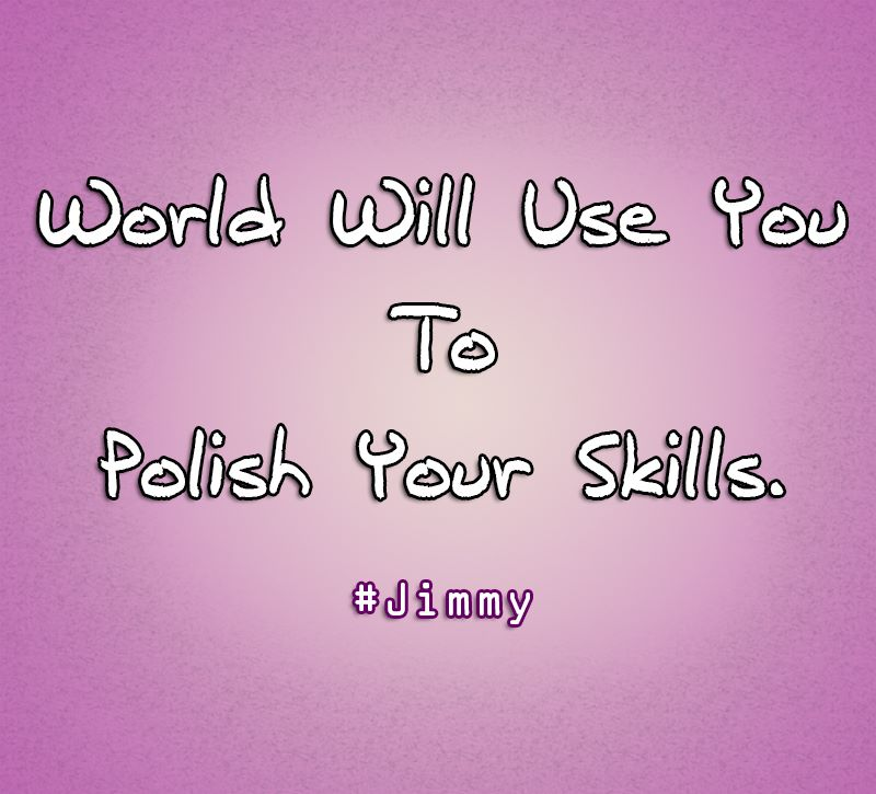 World Will Use You to Polish Your Skills