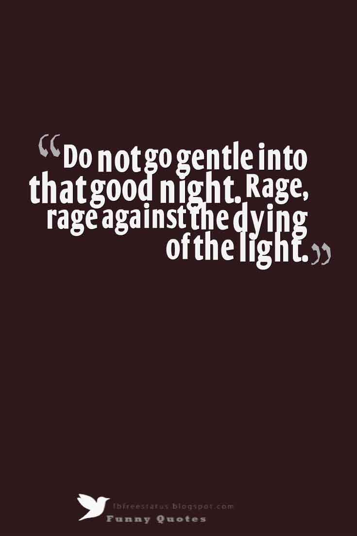 Do not go gentle into that good night. Rage, rage against the dying of the light.,  Good Night Quotes