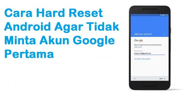 Cara melakukan hard rset android agar tidak minta akun google pertama