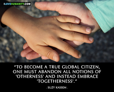 """To become a true global citizen, one must abandon all notions of otherness and instead embrace togetherness."""" ― Suzy Kassem"""