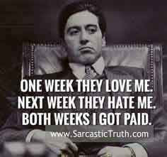 One week they love me next week they hate me both weeks i got paid