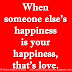 When someone else's happiness is your happiness, that's love.