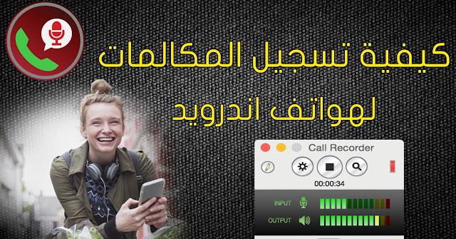 كيفية تسجيل المكالمات على هواتف الأندرويد