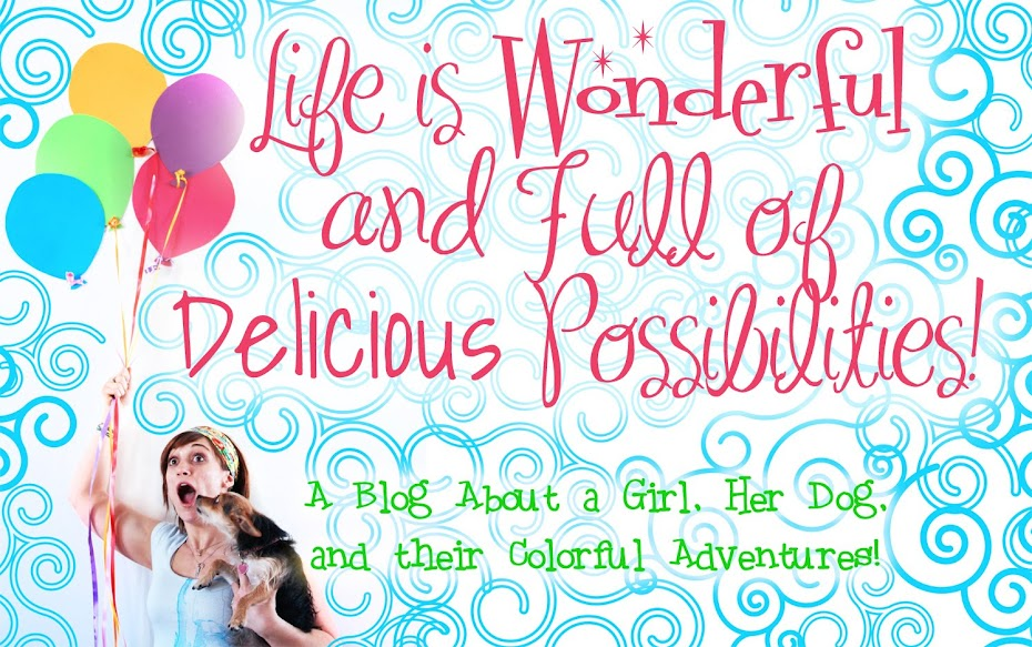 Life is Wonderful And Full of Delicious Possibilities.
