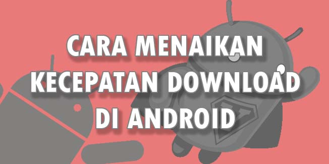 Cara Menaikan Kecepatan Download di Android
